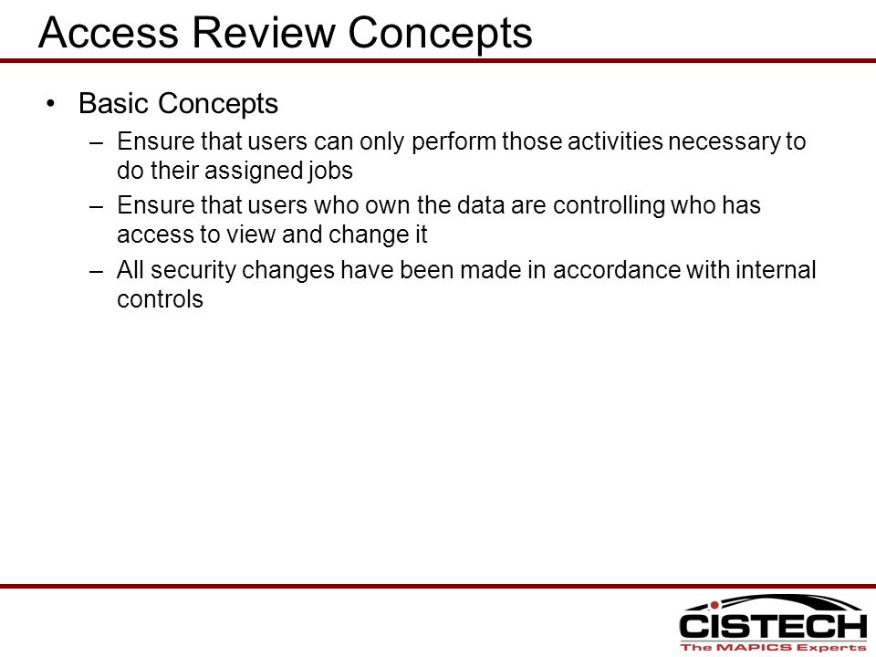 Access Review Concepts Basic Concepts –Ensure that users can only perform those activities necessary to do their assigned jobs –Ensure that users who own the data are controlling who has access to view and change it –All security changes have been made in accordance with internal controls