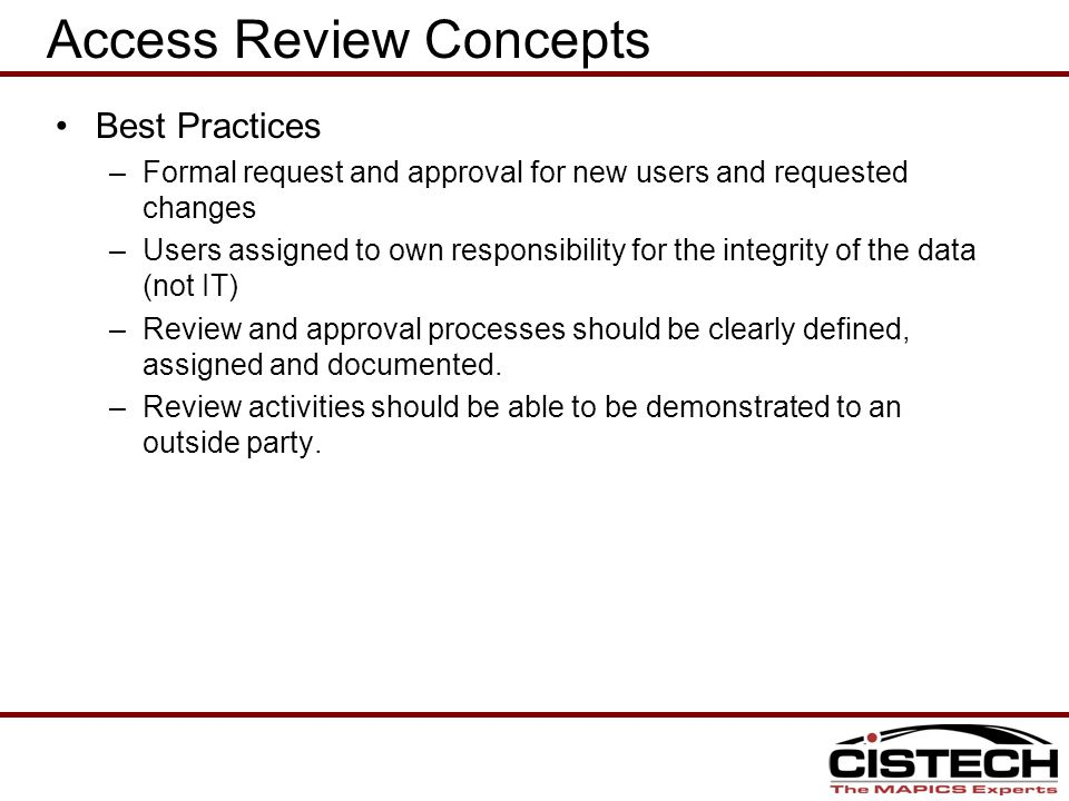 Access Review Concepts Best Practices –Formal request and approval for new users and requested changes –Users assigned to own responsibility for the integrity of the data (not IT) –Review and approval processes should be clearly defined, assigned and documented.