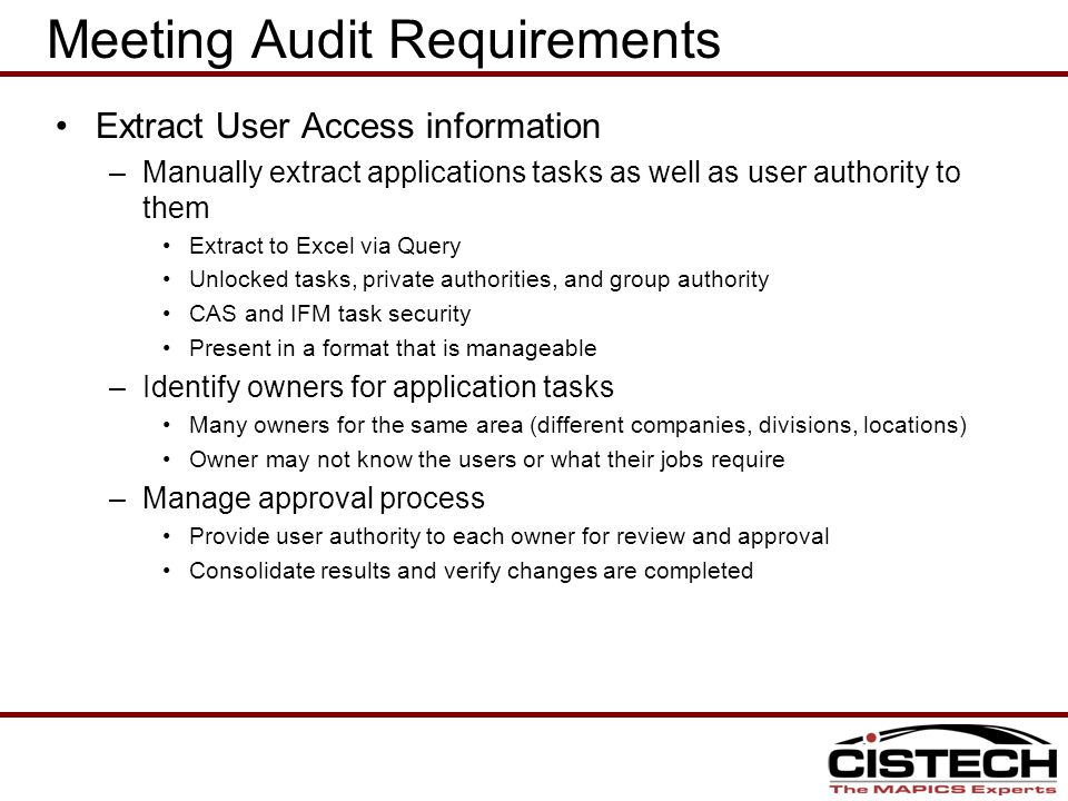 Meeting Audit Requirements Extract User Access information –Manually extract applications tasks as well as user authority to them Extract to Excel via Query Unlocked tasks, private authorities, and group authority CAS and IFM task security Present in a format that is manageable –Identify owners for application tasks Many owners for the same area (different companies, divisions, locations) Owner may not know the users or what their jobs require –Manage approval process Provide user authority to each owner for review and approval Consolidate results and verify changes are completed