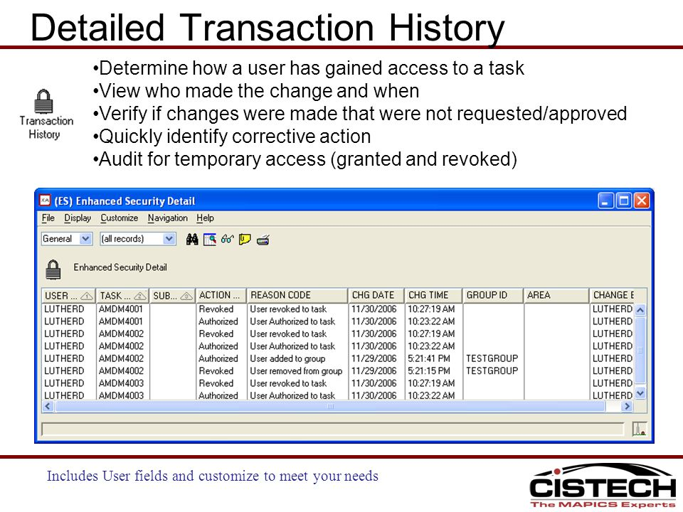 Determine how a user has gained access to a task View who made the change and when Verify if changes were made that were not requested/approved Quickly identify corrective action Audit for temporary access (granted and revoked) Detailed Transaction History Includes User fields and customize to meet your needs