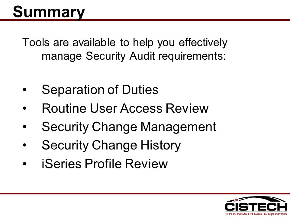 Tools are available to help you effectively manage Security Audit requirements: Separation of Duties Routine User Access Review Security Change Management Security Change History iSeries Profile Review Summary