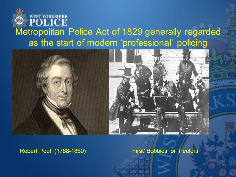 Metropolitan Police Act of 1829 generally regarded as the start of modern 'professional' policing Robert Peel (1788-1850) First' Bobbies' or 'Peelers'