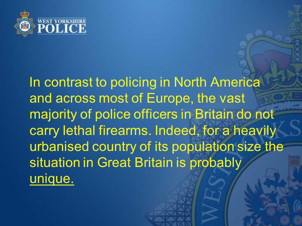 In contrast to policing in North America and across most of Europe, the vast majority of police officers in Britain do not carry lethal firearms. Inde