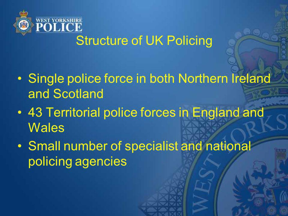 Structure of UK Policing Single police force in both Northern Ireland and Scotland 43 Territorial police forces in England and Wales Small number of specialist and national policing agencies
