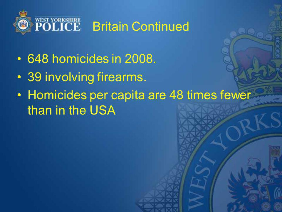Britain Continued 648 homicides in 2008. 39 involving firearms. Homicides per capita are 48 times fewer than in the USA