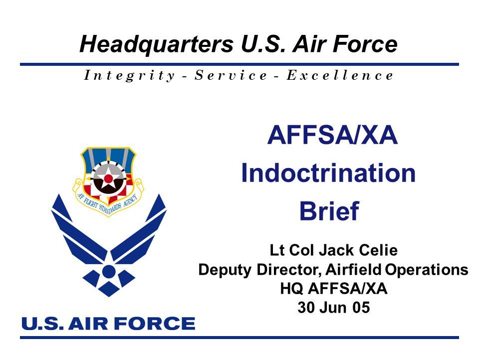 I n t e g r i t y - S e r v i c e - E x c e l l e n c e Headquarters U.S. Air Force AFFSA/XA Indoctrination Brief Lt Col Jack Celie Deputy Director, A