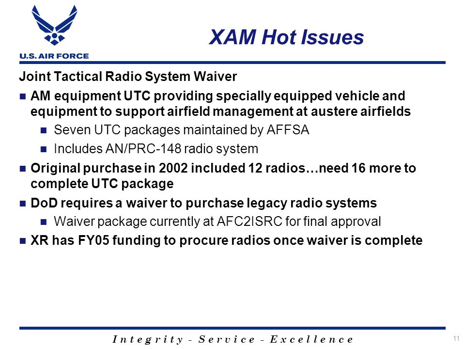 I n t e g r i t y - S e r v i c e - E x c e l l e n c e 11 XAM Hot Issues Joint Tactical Radio System Waiver AM equipment UTC providing specially equi