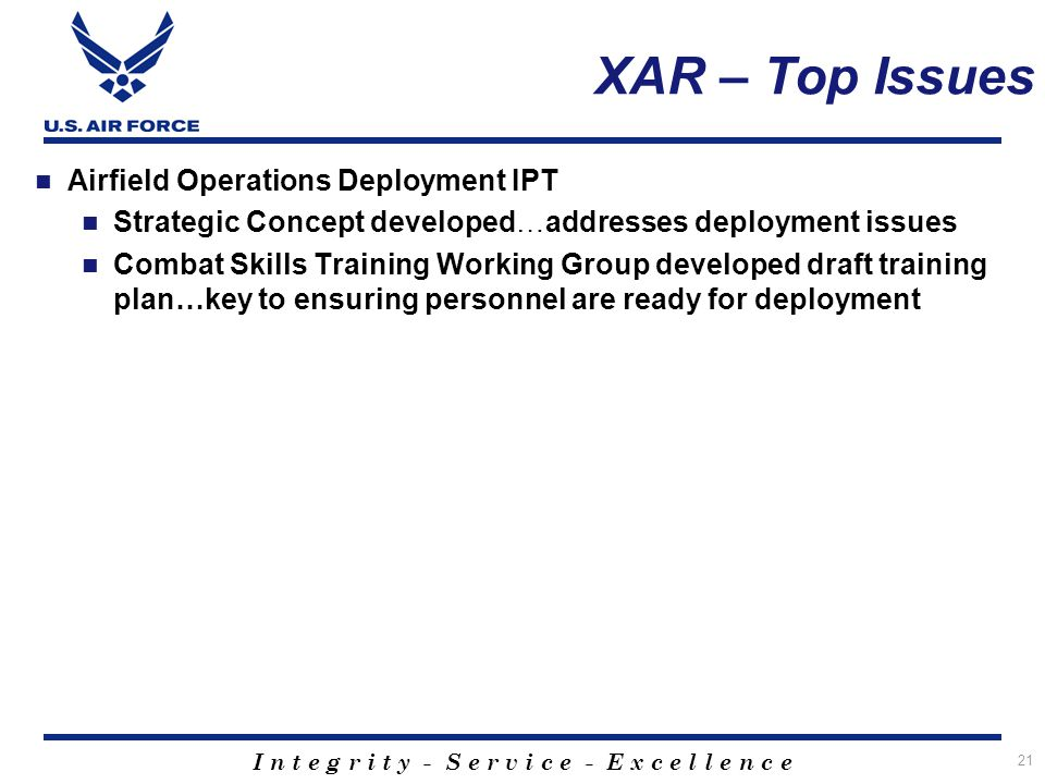 I n t e g r i t y - S e r v i c e - E x c e l l e n c e 21 XAR – Top Issues Airfield Operations Deployment IPT Strategic Concept developed…addresses d