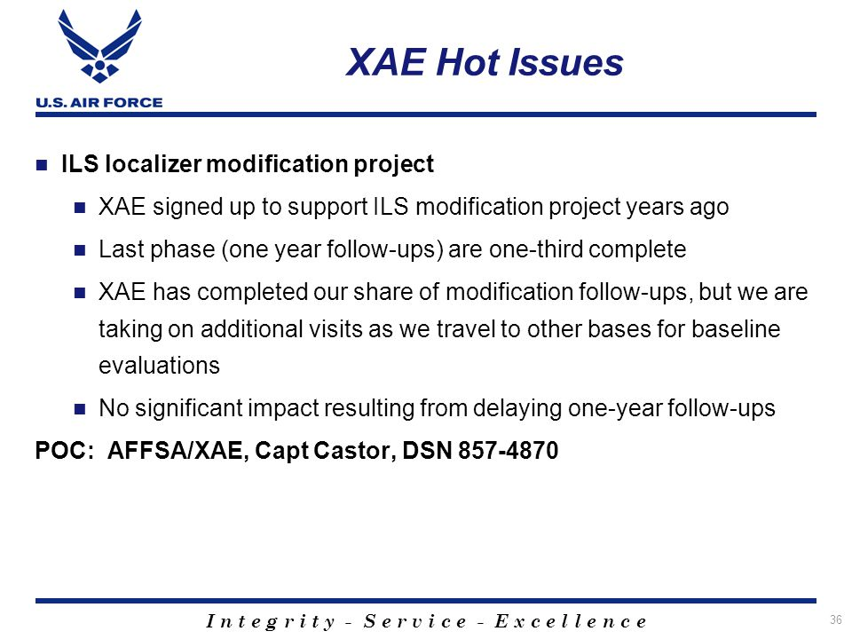 I n t e g r i t y - S e r v i c e - E x c e l l e n c e 36 XAE Hot Issues ILS localizer modification project XAE signed up to support ILS modification