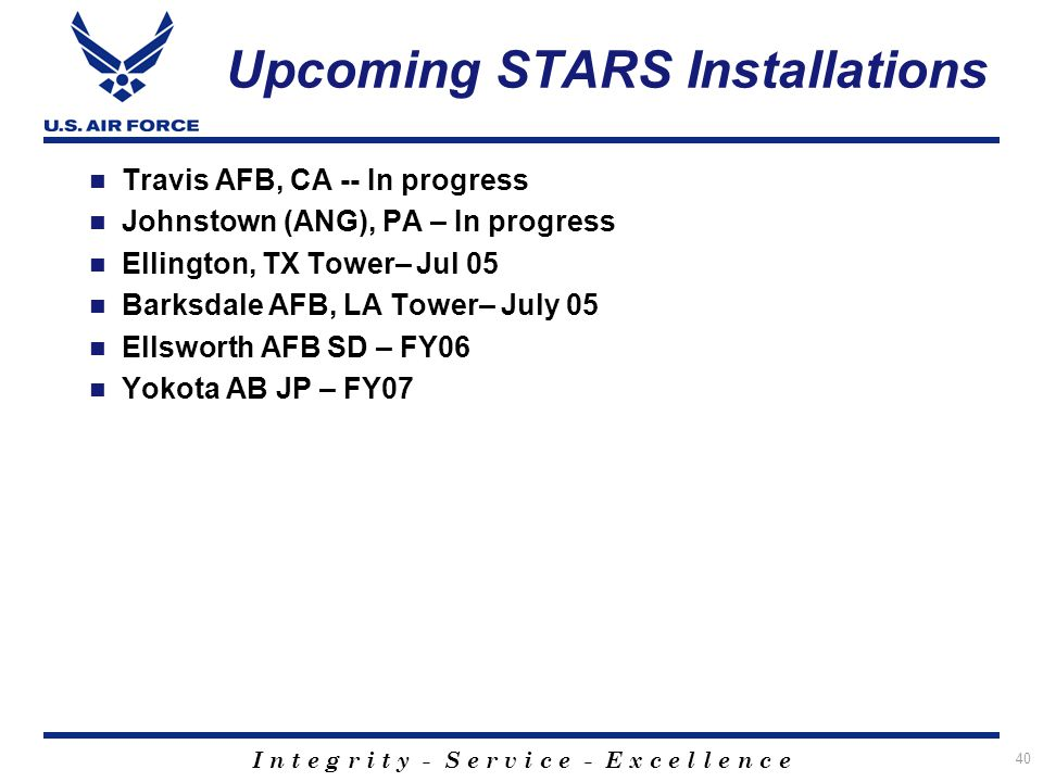 I n t e g r i t y - S e r v i c e - E x c e l l e n c e 40 Upcoming STARS Installations Travis AFB, CA -- In progress Johnstown (ANG), PA – In progres