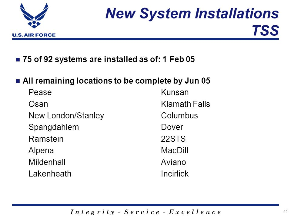 I n t e g r i t y - S e r v i c e - E x c e l l e n c e 41 75 of 92 systems are installed as of: 1 Feb 05 All remaining locations to be complete by Ju