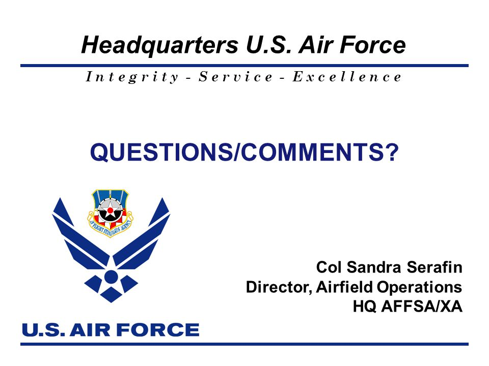 I n t e g r i t y - S e r v i c e - E x c e l l e n c e Headquarters U.S. Air Force QUESTIONS/COMMENTS? Col Sandra Serafin Director, Airfield Operatio