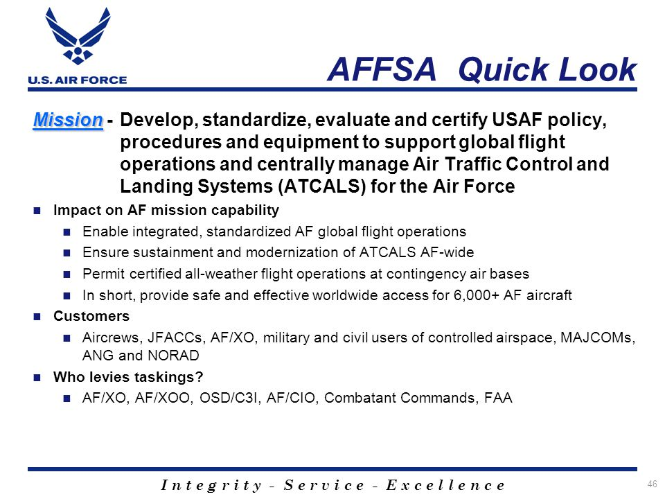 I n t e g r i t y - S e r v i c e - E x c e l l e n c e 46 AFFSA Quick Look Mission Mission - Develop, standardize, evaluate and certify USAF policy,