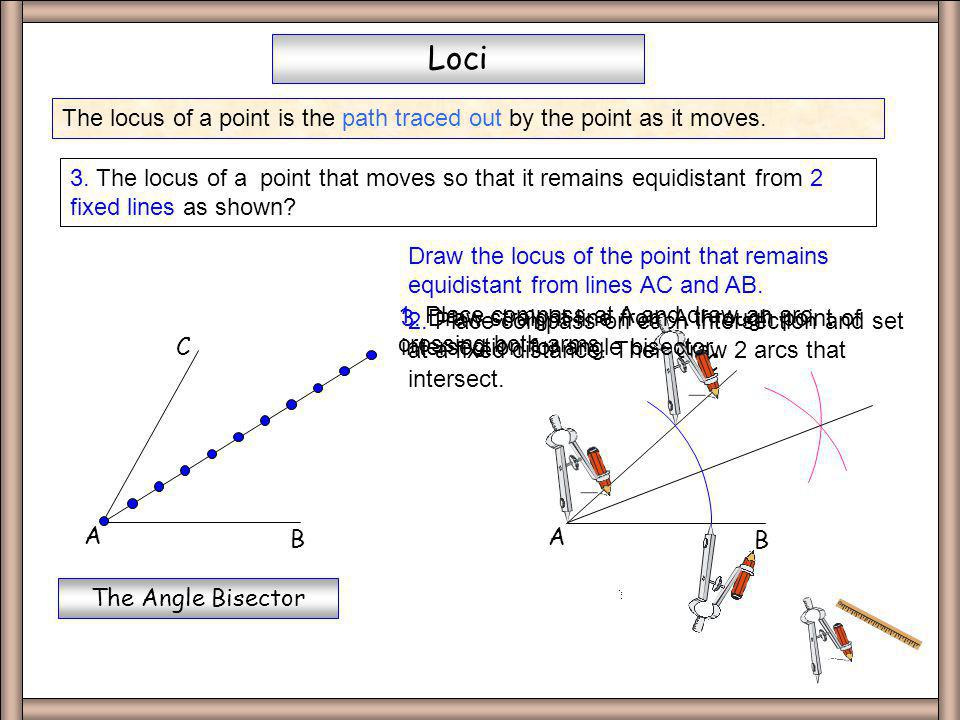 Perp Bisect The locus of a point is the path traced out by the point as it moves. Loci 2. The locus of a point that moves so that it remains equidista
