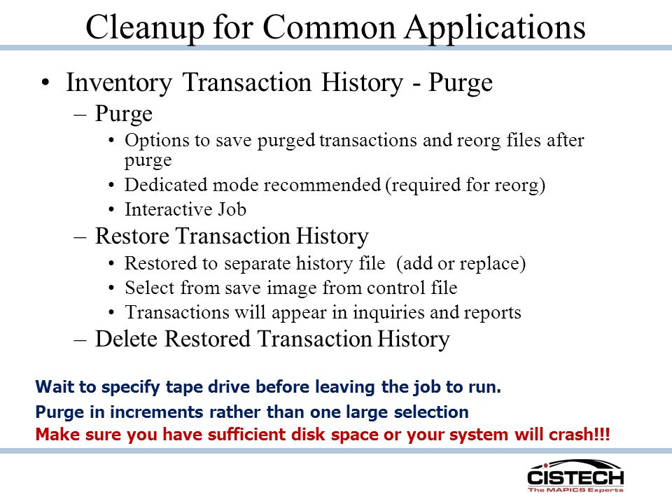 Cleanup for Common Applications Inventory Transaction History - Purge –Purge Options to save purged transactions and reorg files after purge Dedicated mode recommended (required for reorg) Interactive Job –Restore Transaction History Restored to separate history file (add or replace) Select from save image from control file Transactions will appear in inquiries and reports –Delete Restored Transaction History Make sure you have sufficient disk space or your system will crash!!.