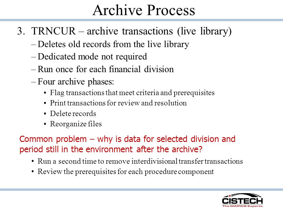Archive Process 3.TRNCUR – archive transactions (live library) –Deletes old records from the live library –Dedicated mode not required –Run once for each financial division –Four archive phases: Flag transactions that meet criteria and prerequisites Print transactions for review and resolution Delete records Reorganize files Common problem – why is data for selected division and period still in the environment after the archive.