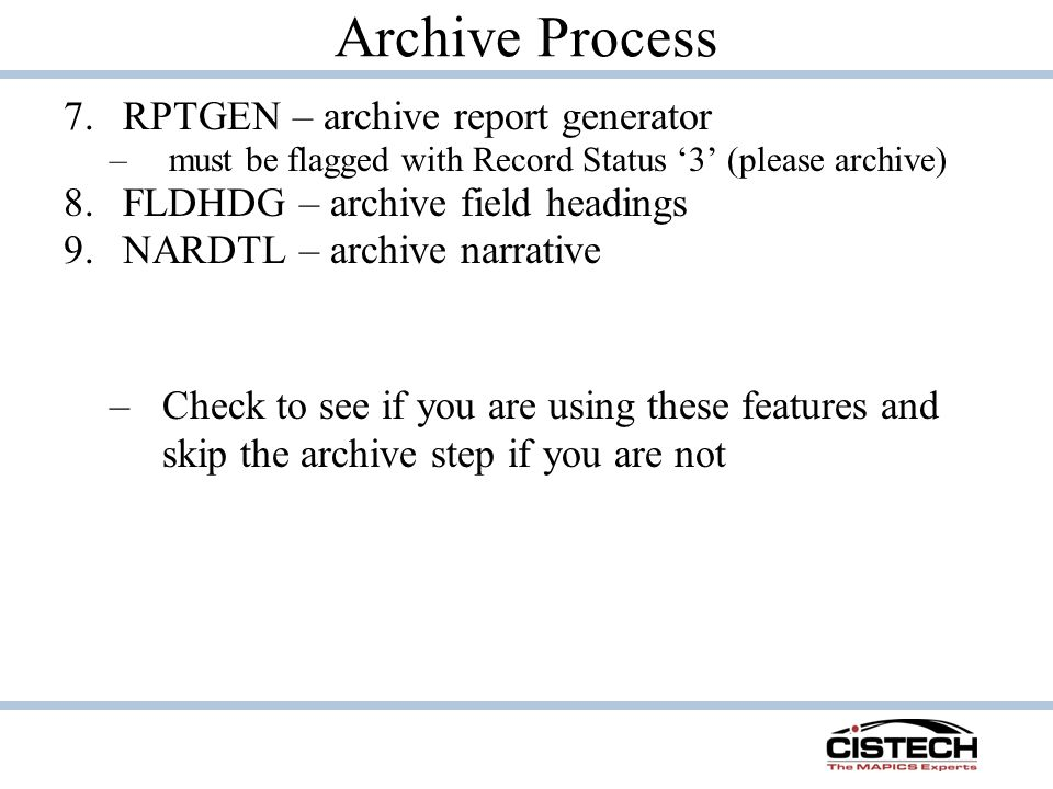Archive Process 7.RPTGEN – archive report generator –must be flagged with Record Status '3' (please archive) 8.FLDHDG – archive field headings 9.NARDTL – archive narrative –Check to see if you are using these features and skip the archive step if you are not