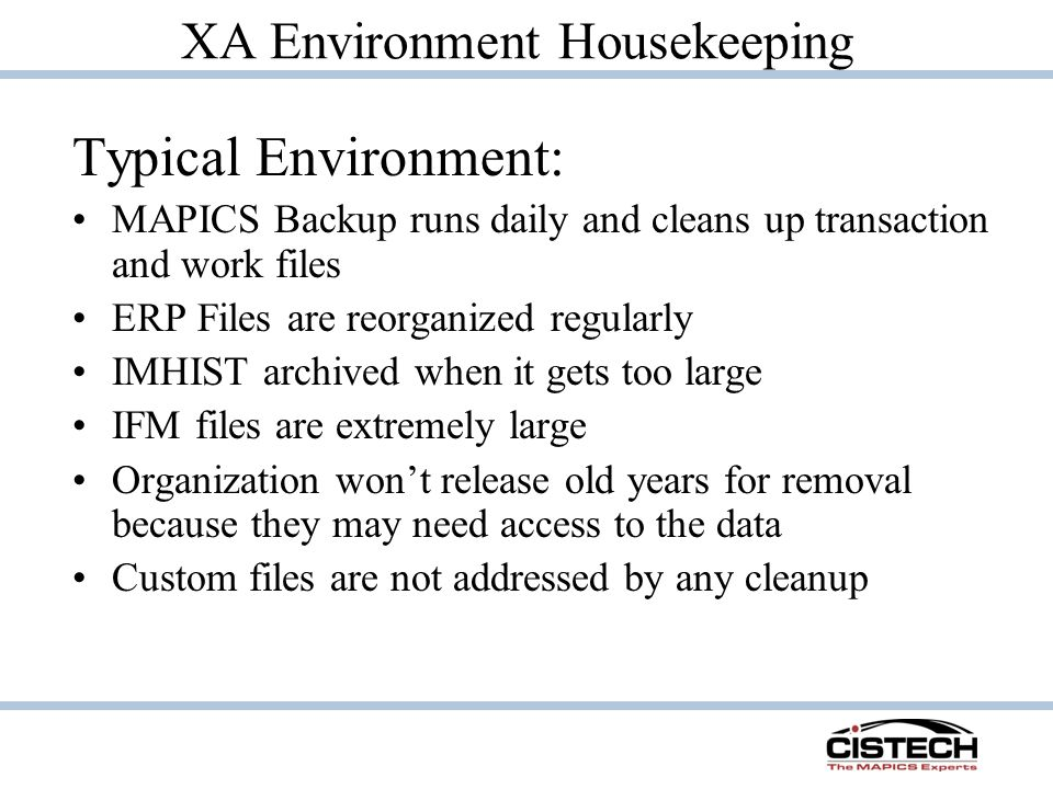 XA Environment Housekeeping Typical Environment: MAPICS Backup runs daily and cleans up transaction and work files ERP Files are reorganized regularly IMHIST archived when it gets too large IFM files are extremely large Organization won't release old years for removal because they may need access to the data Custom files are not addressed by any cleanup