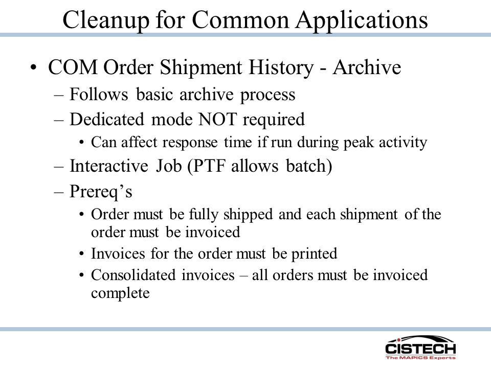 Cleanup for Common Applications COM Order Shipment History - Archive –Follows basic archive process –Dedicated mode NOT required Can affect response time if run during peak activity –Interactive Job (PTF allows batch) –Prereq's Order must be fully shipped and each shipment of the order must be invoiced Invoices for the order must be printed Consolidated invoices – all orders must be invoiced complete