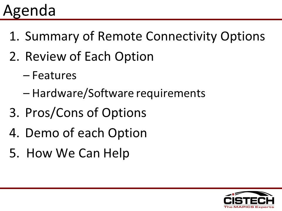 Agenda 1.Summary of Remote Connectivity Options 2.Review of Each Option –Features –Hardware/Software requirements 3.Pros/Cons of Options 4.Demo of eac