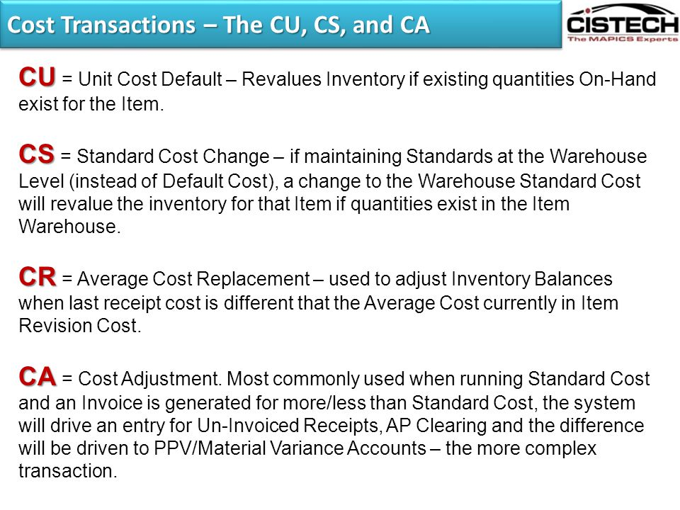 Cost Transactions – The CU, CS, and CA CU CU = Unit Cost Default – Revalues Inventory if existing quantities On-Hand exist for the Item. CS CS = Stand