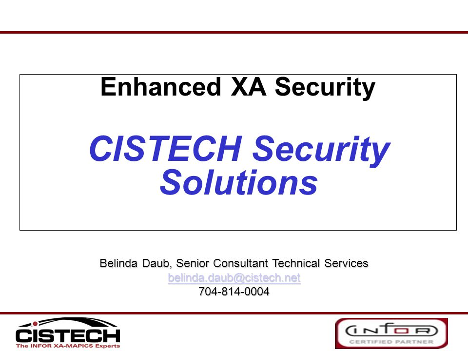 Enhanced XA Security CISTECH Security Solutions Belinda Daub, Senior Consultant Technical Services belinda.daub@cistech.net 704-814-0004