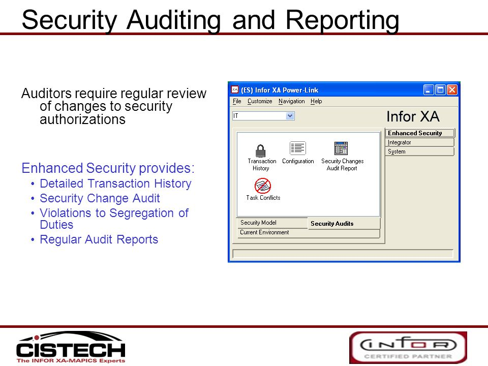 Auditors require regular review of changes to security authorizations Enhanced Security provides: Detailed Transaction History Security Change Audit Violations to Segregation of Duties Regular Audit Reports Security Auditing and Reporting