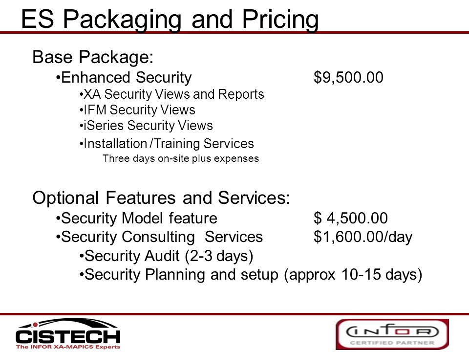 Base Package: Enhanced Security $9,500.00 XA Security Views and Reports IFM Security Views iSeries Security Views Installation /Training Services Three days on-site plus expenses Optional Features and Services: Security Model feature$ 4,500.00 Security Consulting Services$1,600.00/day Security Audit (2-3 days) Security Planning and setup (approx 10-15 days) ES Packaging and Pricing