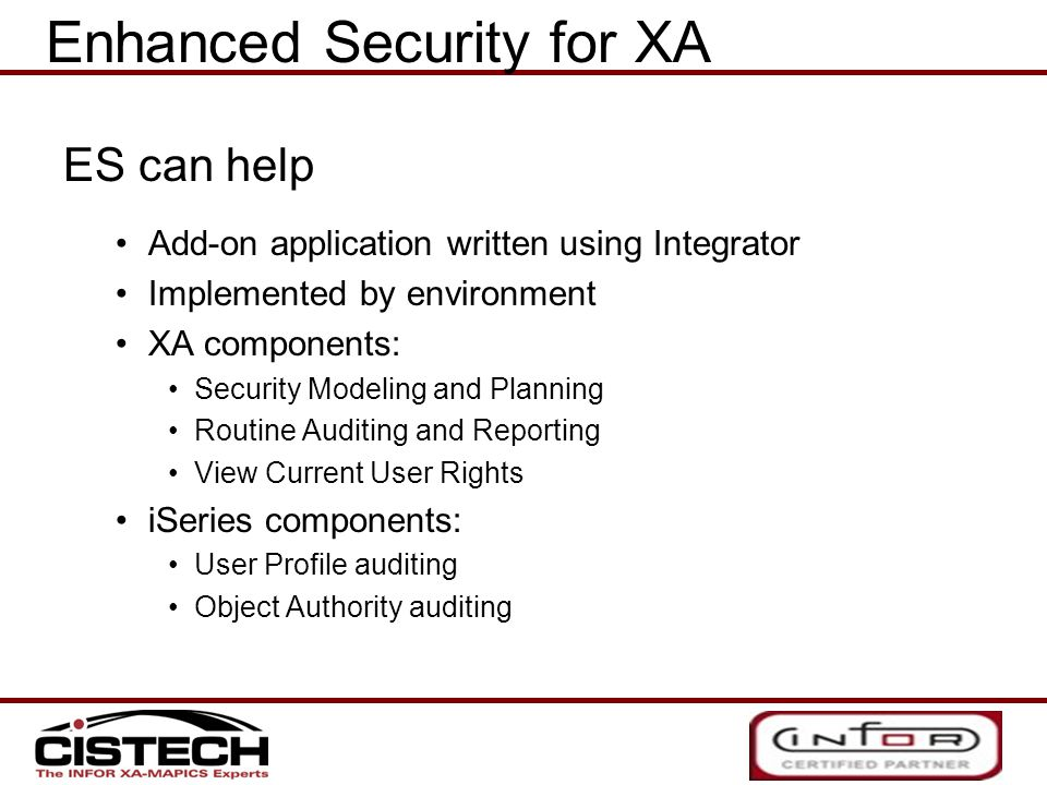 ES can help Add-on application written using Integrator Implemented by environment XA components: Security Modeling and Planning Routine Auditing and Reporting View Current User Rights iSeries components: User Profile auditing Object Authority auditing Enhanced Security for XA