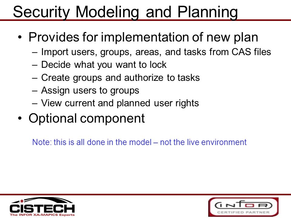 Provides for implementation of new plan –Import users, groups, areas, and tasks from CAS files –Decide what you want to lock –Create groups and authorize to tasks –Assign users to groups –View current and planned user rights Optional component Note: this is all done in the model – not the live environment Security Modeling and Planning