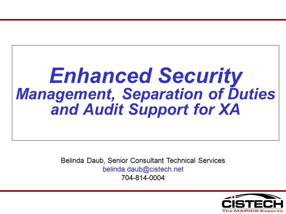 Enhanced Security Management, Separation of Duties and Audit Support for XA Belinda Daub, Senior Consultant Technical Services belinda.daub@cistech.net704-814-0004
