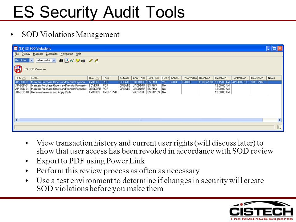 SOD Violations Management View transaction history and current user rights (will discuss later) to show that user access has been revoked in accordance with SOD review Export to PDF using Power Link Perform this review process as often as necessary Use a test environment to determine if changes in security will create SOD violations before you make them ES Security Audit Tools User Info