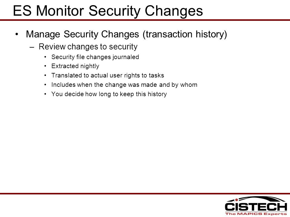 ES Monitor Security Changes Manage Security Changes (transaction history) –Review changes to security Security file changes journaled Extracted nightly Translated to actual user rights to tasks Includes when the change was made and by whom You decide how long to keep this history