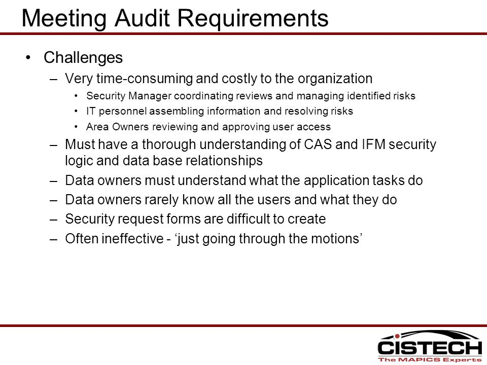 Meeting Audit Requirements Challenges –Very time-consuming and costly to the organization Security Manager coordinating reviews and managing identified risks IT personnel assembling information and resolving risks Area Owners reviewing and approving user access –Must have a thorough understanding of CAS and IFM security logic and data base relationships –Data owners must understand what the application tasks do –Data owners rarely know all the users and what they do –Security request forms are difficult to create –Often ineffective - 'just going through the motions'