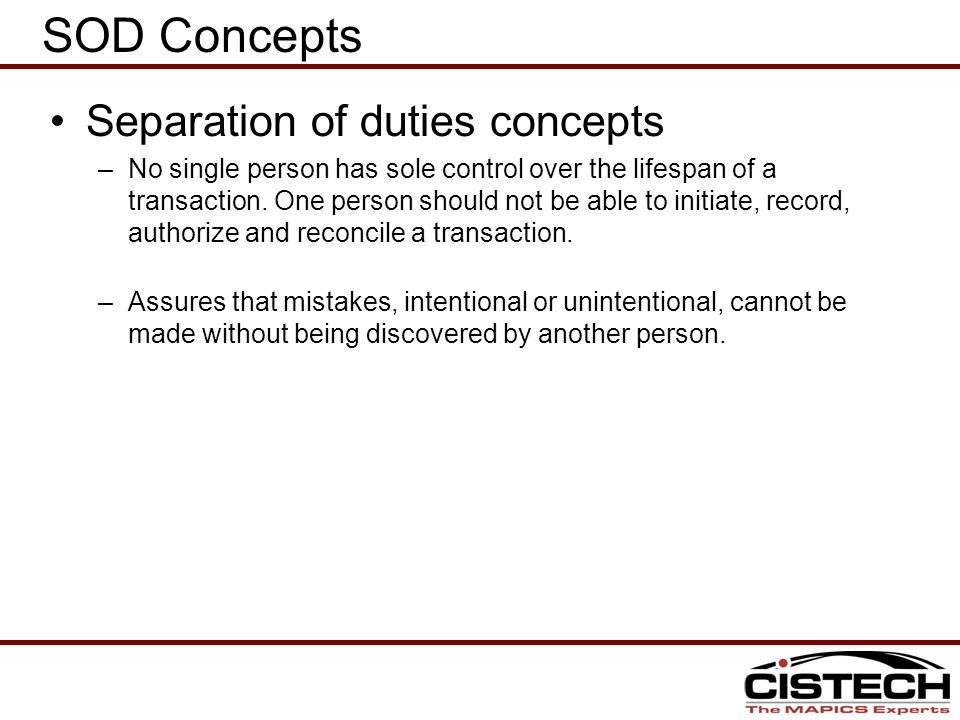 SOD Concepts Separation of duties concepts –No single person has sole control over the lifespan of a transaction.