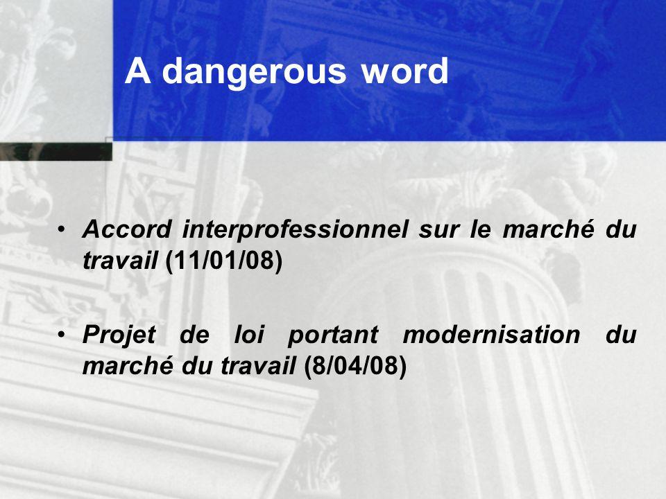A dangerous word Accord interprofessionnel sur le marché du travail (11/01/08) Projet de loi portant modernisation du marché du travail (8/04/08)