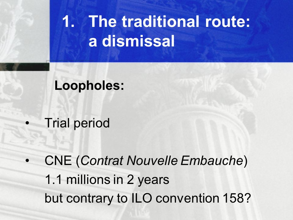 1.The traditional route: a dismissal Loopholes: Trial period CNE (Contrat Nouvelle Embauche) 1.1 millions in 2 years but contrary to ILO convention 158