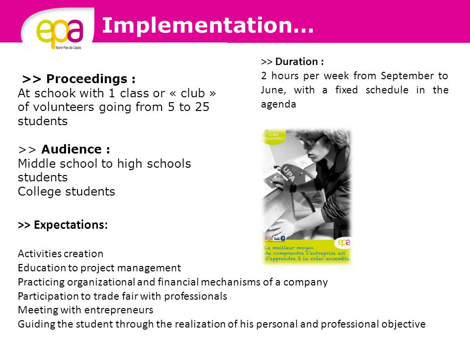 Implementation… >> Proceedings : At schook with 1 class or « club » of volunteers going from 5 to 25 students >> Audience : Middle school to high schools students College students >> Duration : 2 hours per week from September to June, with a fixed schedule in the agenda >> Expectations: Activities creation Education to project management Practicing organizational and financial mechanisms of a company Participation to trade fair with professionals Meeting with entrepreneurs Guiding the student through the realization of his personal and professional objective