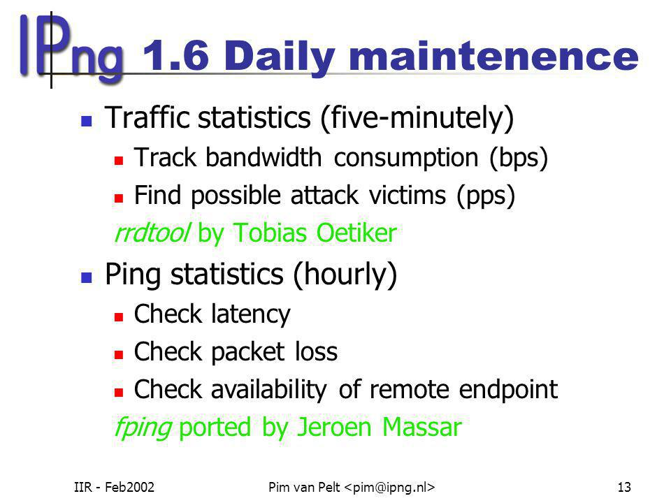 IIR - Feb2002Pim van Pelt 13 1.6 Daily maintenence Traffic statistics (five-minutely) Track bandwidth consumption (bps) Find possible attack victims (pps) rrdtool by Tobias Oetiker Ping statistics (hourly) Check latency Check packet loss Check availability of remote endpoint fping ported by Jeroen Massar