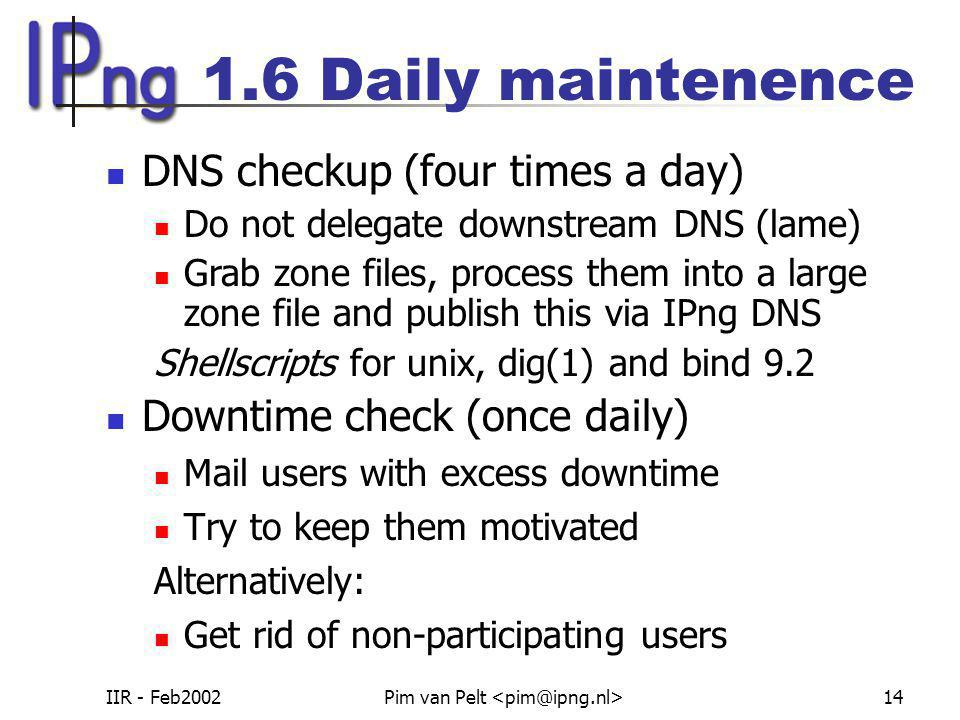 IIR - Feb2002Pim van Pelt 14 1.6 Daily maintenence Downtime check (once daily) Mail users with excess downtime Try to keep them motivated Alternatively: Get rid of non-participating users DNS checkup (four times a day) Do not delegate downstream DNS (lame) Grab zone files, process them into a large zone file and publish this via IPng DNS Shellscripts for unix, dig(1) and bind 9.2