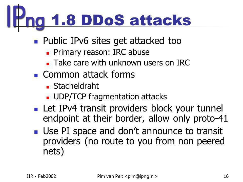 IIR - Feb2002Pim van Pelt 16 1.8 DDoS attacks Public IPv6 sites get attacked too Primary reason: IRC abuse Take care with unknown users on IRC Common attack forms Stacheldraht UDP/TCP fragmentation attacks Let IPv4 transit providers block your tunnel endpoint at their border, allow only proto-41 Use PI space and don't announce to transit providers (no route to you from non peered nets)
