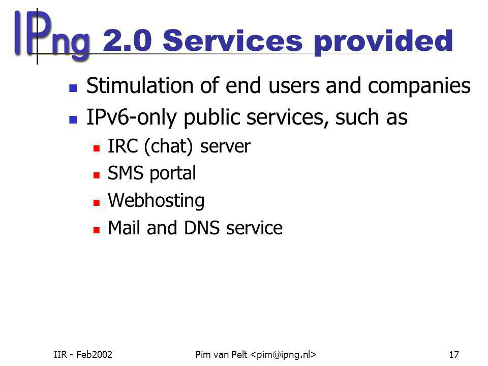 IIR - Feb2002Pim van Pelt 17 2.0 Services provided Stimulation of end users and companies IPv6-only public services, such as IRC (chat) server SMS portal Webhosting Mail and DNS service