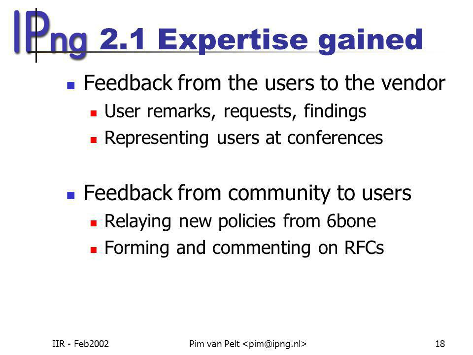 IIR - Feb2002Pim van Pelt 18 2.1 Expertise gained Feedback from the users to the vendor User remarks, requests, findings Representing users at confere