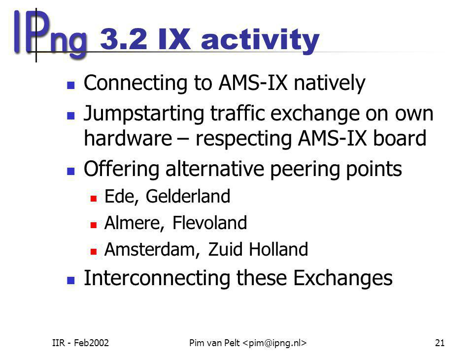 IIR - Feb2002Pim van Pelt 21 3.2 IX activity Connecting to AMS-IX natively Jumpstarting traffic exchange on own hardware – respecting AMS-IX board Offering alternative peering points Ede, Gelderland Almere, Flevoland Amsterdam, Zuid Holland Interconnecting these Exchanges