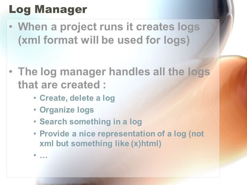 Log Manager When a project runs it creates logs (xml format will be used for logs) The log manager handles all the logs that are created : Create, delete a log Organize logs Search something in a log Provide a nice representation of a log (not xml but something like (x)html) …