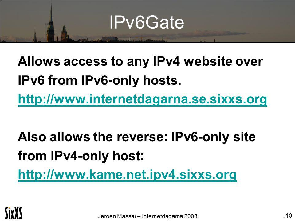 Jeroen Massar – Internetdagarna 2008 ::10 IPv6Gate Allows access to any IPv4 website over IPv6 from IPv6-only hosts.