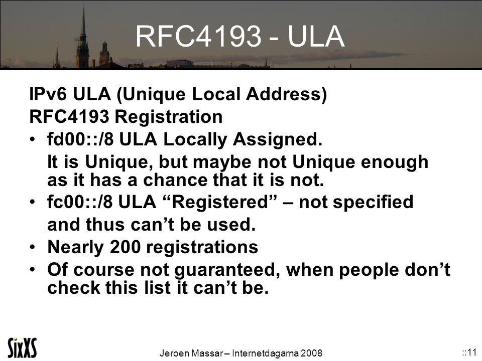 Jeroen Massar – Internetdagarna 2008 ::11 RFC4193 - ULA IPv6 ULA (Unique Local Address) RFC4193 Registration fd00::/8 ULA Locally Assigned. It is Uniq