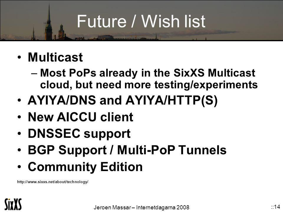 Jeroen Massar – Internetdagarna 2008 ::14 Future / Wish list Multicast –Most PoPs already in the SixXS Multicast cloud, but need more testing/experiments AYIYA/DNS and AYIYA/HTTP(S) New AICCU client DNSSEC support BGP Support / Multi-PoP Tunnels Community Edition http://www.sixxs.net/about/technology/