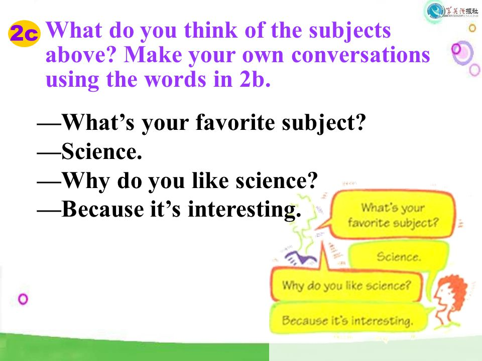 2c What do you think of the subjects above? Make your own conversations using the words in 2b. —What's your favorite subject? —Science. —Why do you li