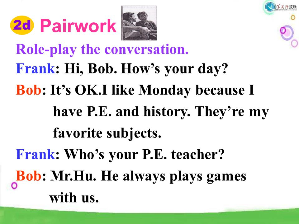 2d Pairwork Role-play the conversation. Frank: Hi, Bob. How's your day? Bob: It's OK.I like Monday because I have P.E. and history. They're my favorit